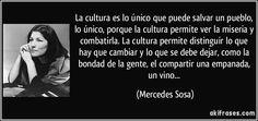 La cultura es lo único que puede salvar un pueblo, lo único, porque la cultura permite ver la miseria y combatirla. La cultura permite distinguir lo que hay que cambiar y lo que se debe dejar, como la bondad de la gente, el compartir una empanada, un vino... - Mercedes Sosa