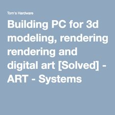 Building PC for 3d modeling, rendering and digital art [Solved] - ART - Systems