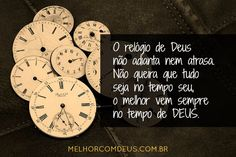 """""""O relógio de Deus não adianta nem atrasa. Não queira que tudo seja no tempo seu, o melhor vem sempre no tempo de DEUS."""" João Chinelato Filho"""