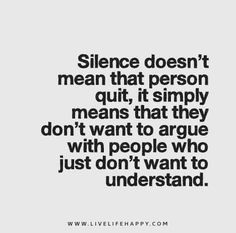 """""""Silence doesn't mean that person quit, it simply means that they don't want to argue with people who just don't want to understand.""""   by LiveLifeHappy1981"""