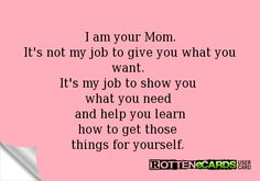 I am your Mom. It's not my job to give you what you want. It's my job to show you what you need and help you learn how to get those things for yourself.