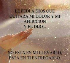 Le pedí a Dios que quitara mi dolor y mi aflicción y El dijo..... No está en mi llevarlo está en ti entregarlo.