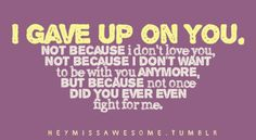 I gave up on you. Not because i don't love you, not because i don't want to be with you anymore, but because not once did you ever even fight for me. send quotes here