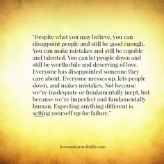 """Despite what you may believe, you can disappoint people and still be good enough. You can make mistakes and still be capable and talented. You can let people down and still be worthwhile and deserving of love.  Everyone has disappointed someone they care about.  Everyone messes up, lets people down, and makes mistakes.  Not because we're inadequate or fundamentally inept, but because we're imperfect and fundamentally human.  Expecting anything different is setting yourself up for failure."""