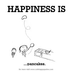 Happiness is, pancakes. - Cute Happy Quotes