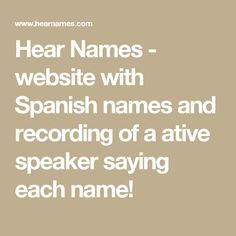 Hear Names - website with Spanish names and recording of a ative speaker saying each name!