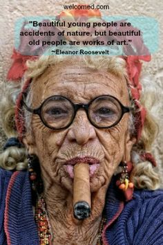 """""""Beautiful young people are accidents of nature, but beautiful old people are works of art.""""  ~ Eleanor Roosevelt  welcomed.com"""