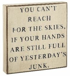 "Great inspirational sign that basically says to let go of todays and look forward to tomorrows. This sign reads: ""You can't reach for the skies, if your hands are still full from yesterday's Junk"". Great addition to your home. White wooden sign with black vintage lettering.Size: 7""x 7"" Hang on the wall or display on your desk"