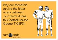May our friendship survive the bitter rivalry between our teams during this football season. Goooo TIGERS !