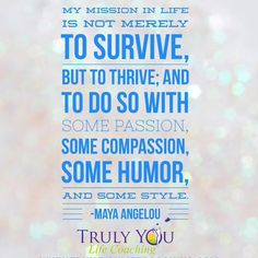 """Embedded image permalink """"My #mission in life is to not merely survive, but to #thrive; and to do so with some #passion, some compassion,some humour and some style."""" Maya Angelou"""