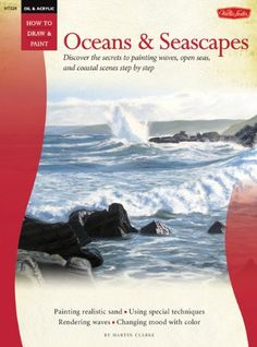 Oil & Acrylic: Oceans & Seascapes: Discover the secrets to painting waves, open seas, and coastal scenes, // Author Martin Clarke // $10.95