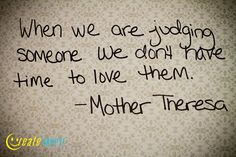 When we are judging someone we don't have time to love them - Mother Theresa    Proving to the world that positivity still exists, and it's up to you and me to create it. www.createhappytoday.com