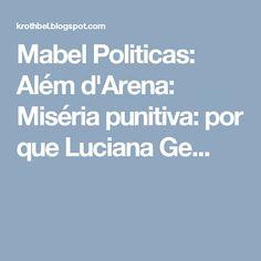 Mabel Politicas: Além d'Arena: Miséria punitiva: por que Luciana Ge...