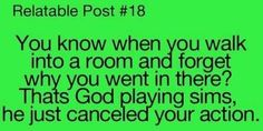The Sims <3.  Oh, this could not be more true!! Happens to me at least twice every day!!!