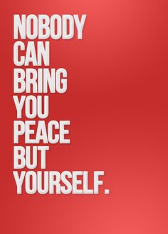 No one can bring you peace but yourself.