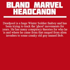 Headcanon: Deadpool is a huge Winter Soldier fanboy and has been trying to track the 'ghost' movements for years. He has many conspiracy theories for who he is and where he came from that ranged from alien invaders to some cranky old guy named Bob