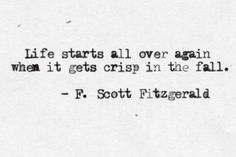 Life starts all over again when it gets crisp in the fall. Autumn quote F. Scott Fitzgerald