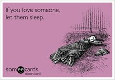 If you love someone, let them sleep.  Why is this so hard to understand?