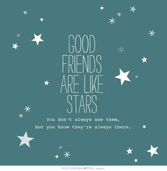 Good friends are like stars. You don't always see them, but you know they are always there. Picture Quotes.