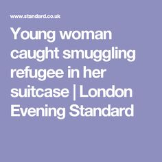 Young woman caught smuggling refugee in her suitcase   London Evening Standard