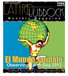 April Issue of Latino Lubbock Magazine, Vol7 , Issue 4 - focusing on Earth Day, Latino style.