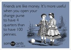 Friends are like money. It's more useful when you open your change purse to have 4 quarters than to have 100 pennies.
