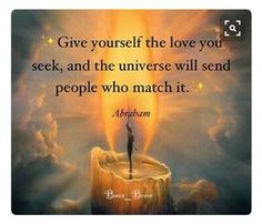 GIVE yourself the LOVE you SEEK, and the Universe will SEND people who MATCH it. #Abraham-Hicks