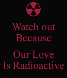 Watch out Because  Our Love Is Radioactive
