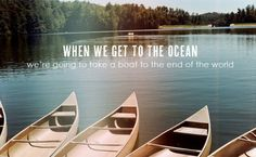 When we get to the ocean we're going to take a boat to the end of the world.