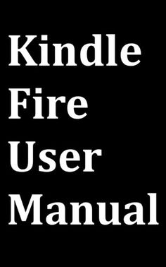 Kindle Fire User Manual: User Guide for Kindle Fire to Download FREE Kindle eBooks, Use the Web, Email, TV Shows, Music, Movies, Apps, Games, and Master the Kindle Fire.