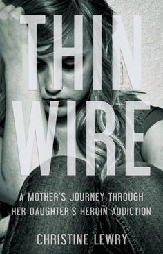 Thin Wire: A Mother's Journey Through Her Daughter's Heroin Addiction - Christine Lewry.