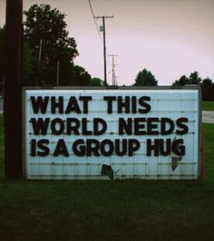Last group hug was with a mime who went to clown college (seriously) and a group and this did *not* end well. Seriously (emm) ---->>> group hug, everyone World Need, We Are The World, In This World, Now Quotes, Life Quotes, Music Quotes, Happy Quotes, Wisdom Quotes, Bien Dit