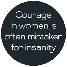 Always trying to restrict women's expressions. Courage in women is often mistaken for insanity.