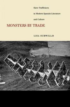 Monsters by trade : slave traffickers in modern Spanish literature and culture / Lisa Surwillo.