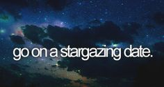 I've always wanted to just lay on the grass with my boyfriend and look at the stars. :)