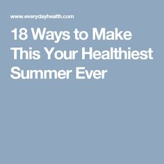 18 Ways to Make This Your Healthiest Summer Ever