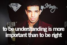 """""""To be understanding is more important than to be right"""" -Drake"""