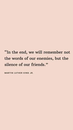 """""""in the end we will remember not the words of our enemies, but the silence of our friends. Quotable Quotes, Wisdom Quotes, Words Quotes, Quotes To Live By, Life Quotes, Sayings, Black Lives Matter Quotes, Great Quotes, Inspirational Quotes"""