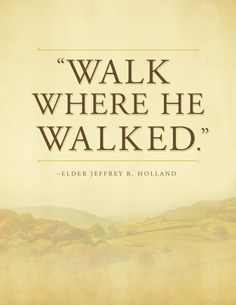 """""""Walk where He walked."""" - Elder Jeffrey R. Holland  - For Times of Trouble - Send a message of comfort from Elder Holland by clicking on this image & get this printable for free! #lds"""