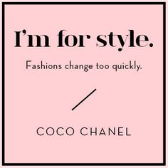 """I'm for style. Fashions change too quickly."" ~ Coco Chanel"