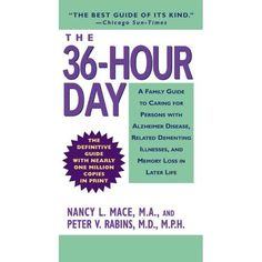 "The 36-Hour Day: A Family Guide to Caring for Persons with Alzheimer Disease ~ this best-selling book is the ""bible"" for families caring for people with Alzheimer disease, offering comfort and support to millions worldwide. In addition to the practical and compassionate guidance that have made ""The 36-Hour Day"" invaluable to caregivers, the fourth edition is the only edition currently available that includes new information on medical research and the delivery of care."