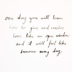 One day you will learn how to give and receive love like an open window and it will feel like summer every day. Words Quotes, Wise Words, Me Quotes, Sayings, Pretty Words, Beautiful Words, Cool Words, Depression Quotes, Open Window