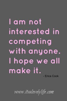 I am not interested in competing with anyone. I hope we all make it! #quote Motivation