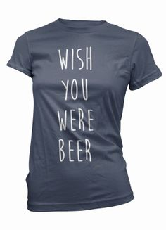 Hey, I found this really awesome Etsy listing at https://www.etsy.com/listing/188493160/beer-t-shirt-wish-you-were-womens-tee