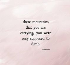 The mountains you are carrying, you're only supposed to climb