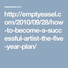 http://emptyeasel.com/2010/09/28/how-to-become-a-successful-artist-the-five-year-plan/