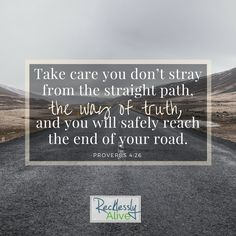 Take care you don't stray from the straight path, the way of truth, and you will safely reach the end of your road. -Proverbs 4:26