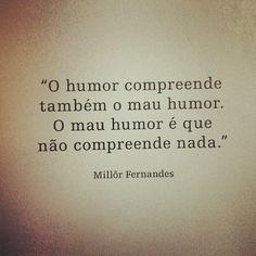 """""""O humor compreende também o mau humor. O mau humor é que não compreende nada."""" - Millör Fernandes"""