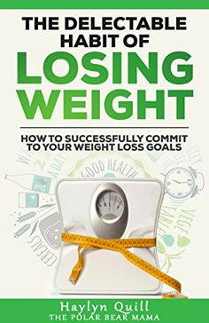The Delectable Habit of Losing Weight: How to successfully commit to your weight loss goals by [Quill, Haylyn]