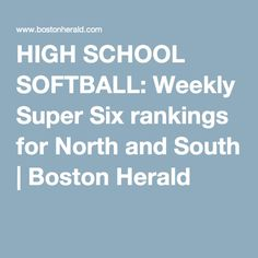 HIGH SCHOOL SOFTBALL: Weekly Super Six rankings for North and South | Boston Herald
